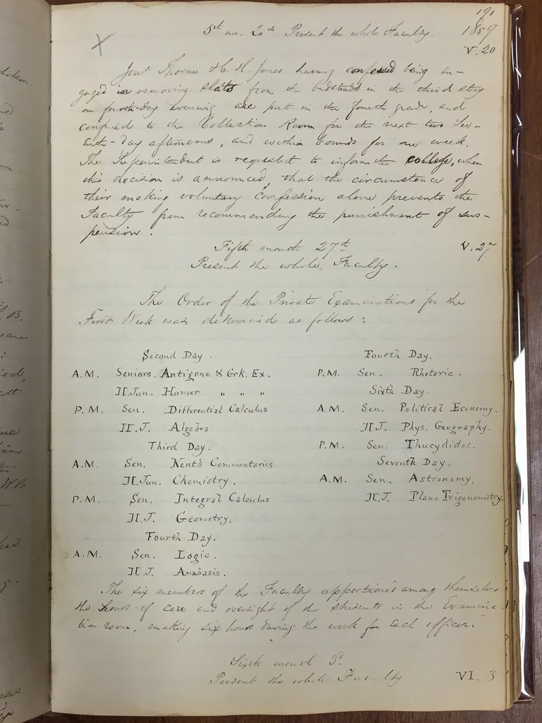 At the faculty meeting on May 27, 1859, the faculty determined the schedule for the first week of private exams that year. Nearly a month later the faculty got around to finalizing the second week's exam schedule. The Minutes of the Faculty are found in Haverford Quaker & Special Collections, Call# HCV—R4 ID 1835–1869 (see the finding aid).